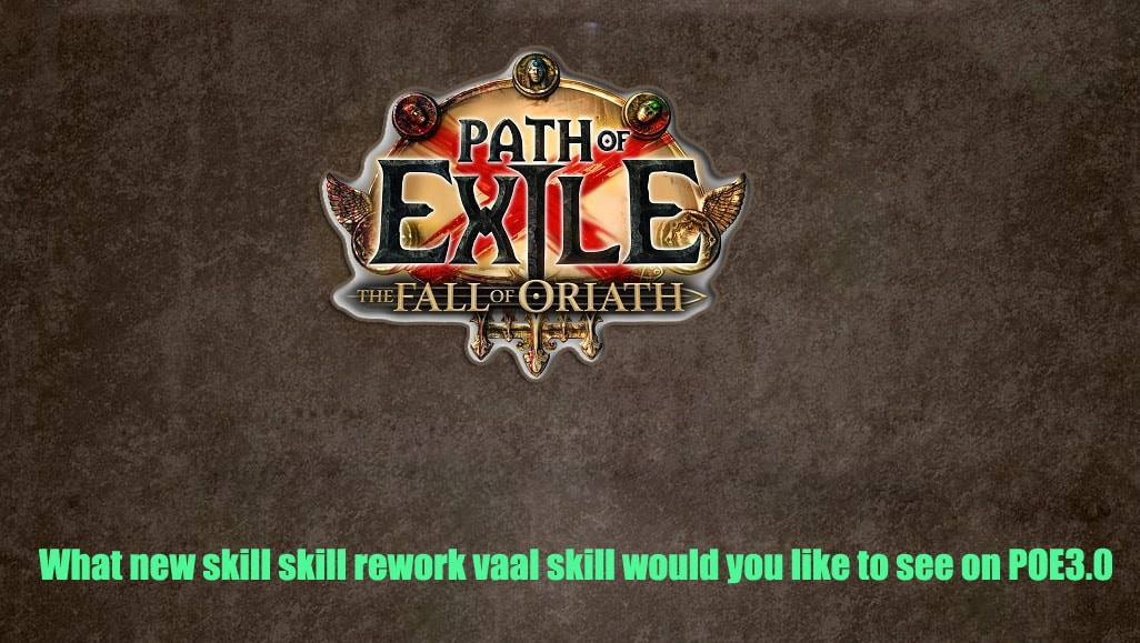 What Skill, Skill Re Work Or Vaal Skill Do You Want To See In Path of Exile 3.0?