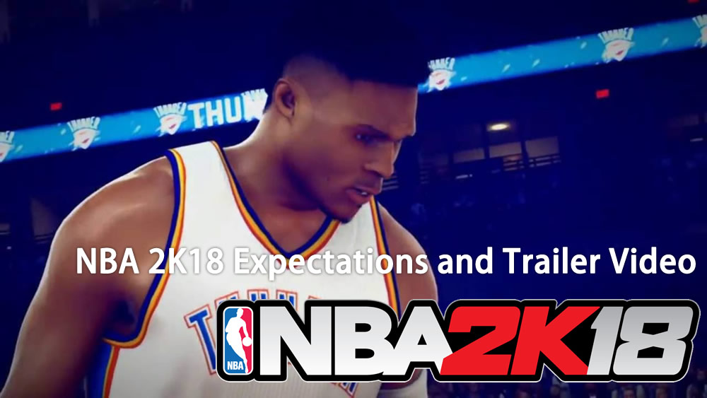 Our expectations of the NBA 2K18 and trailer video appreciation