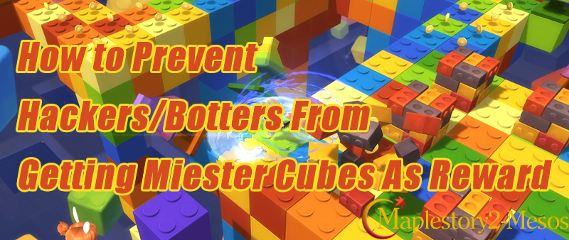 How to Prevent Hackers/Botters From Getting Miester Cubes As Reward?