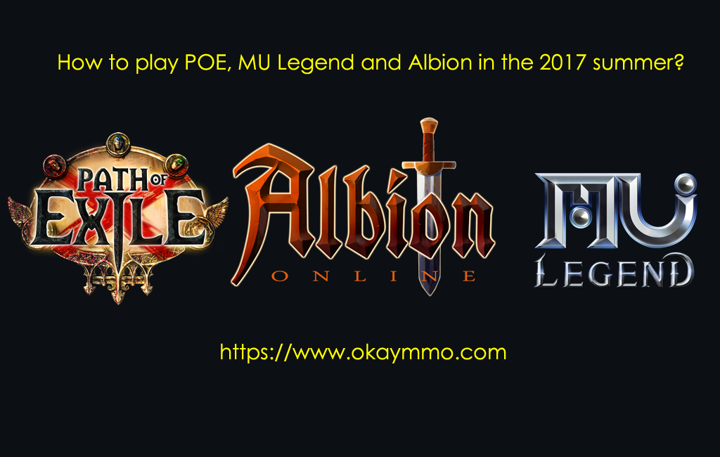 How to play POE, MU Legend and Albion in the 2017 summer?