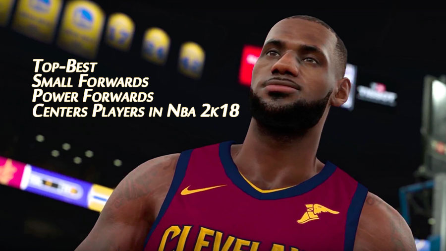 Top-Best Small Forwards,Power Forwards and Centers Players in nba 2k18