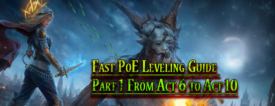 Fast PoE Leveling Guide Part 1 From Act 6 to Act 10 - poecurrencybuy com